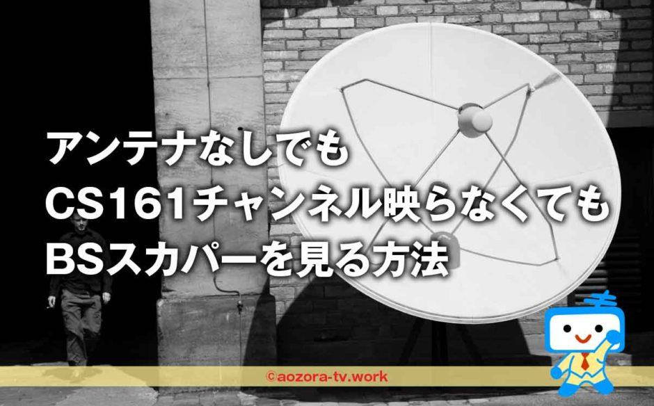 アンテナなしでも CS161チャンネル映らなくても BSスカパーを見る方法
